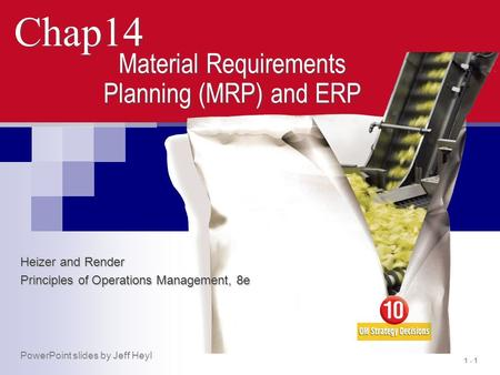 1 - 1 Chap14 Material Requirements Planning (MRP) and ERP Heizer and Render Principles of Operations Management, 8e PowerPoint slides by Jeff Heyl.