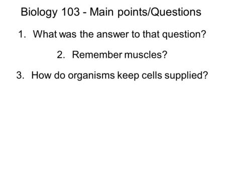 Biology 103 - Main points/Questions 1.What was the answer to that question? 2.Remember muscles? 3.How do organisms keep cells supplied?