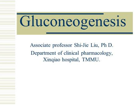 Gluconeogenesis Associate professor Shi-Jie Liu, Ph D. Department of clinical pharmacology, Xinqiao hospital, TMMU.