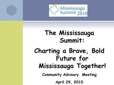 The Mississauga Summit: Charting a Brave, Bold Future for Mississauga Together! Community Advisory Meeting April 29, 2010.