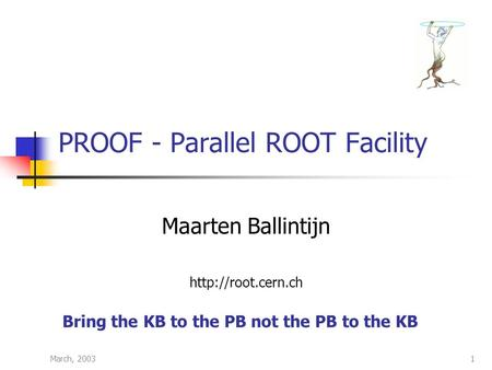 March, 20031 PROOF - Parallel ROOT Facility Maarten Ballintijn  Bring the KB to the PB not the PB to the KB.