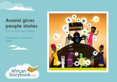 Anansi gives people stories From a Ghanaian folktale Illustrated by Wiehan de Jager.