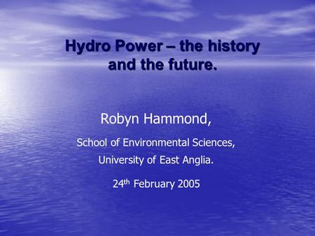 Hydro Power – the history and the future. Robyn Hammond, School of Environmental Sciences, University of East Anglia. 24 th February 2005.