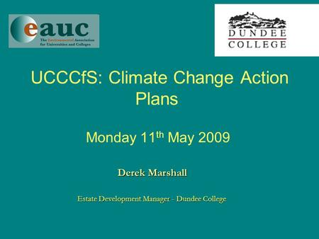 UCCCfS: Climate Change Action Plans Monday 11 th May 2009 Derek Marshall Estate Development Manager - Dundee College.