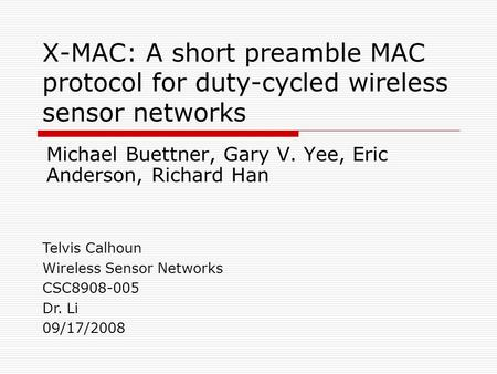 X-MAC: A short preamble MAC protocol for duty-cycled wireless sensor networks Michael Buettner, Gary V. Yee, Eric Anderson, Richard Han Telvis Calhoun.