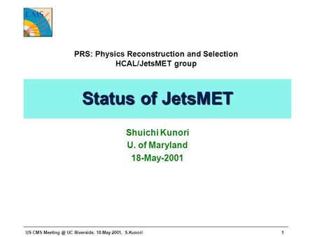 US CMS UC Riverside, 18-May-2001, S.Kunori1 Status of JetsMET Shuichi Kunori U. of Maryland 18-May-2001 PRS: Physics Reconstruction and Selection.
