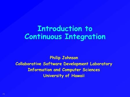 (1) Introduction to Continuous Integration Philip Johnson Collaborative Software Development Laboratory Information and Computer Sciences University of.