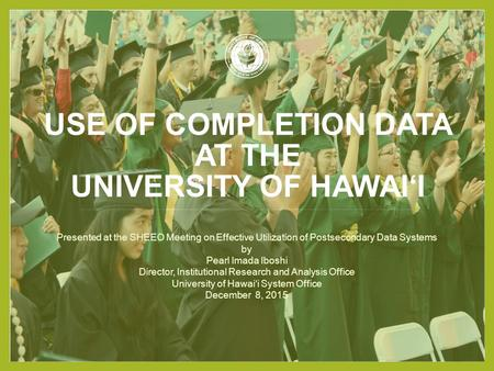USE OF COMPLETION DATA AT THE UNIVERSITY OF HAWAI'I Presented at the SHEEO Meeting on Effective Utilization of Postsecondary Data Systems by Pearl Imada.
