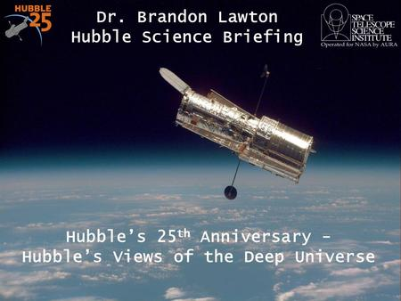 Hubble's 25 th Anniversary - Hubble's Views of the Deep Universe Dr. Brandon Lawton Hubble Science Briefing 1.