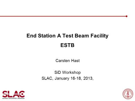 End Station A Test Beam Facility ESTB Carsten Hast SiD Workshop SLAC, January 16-18, 2013,