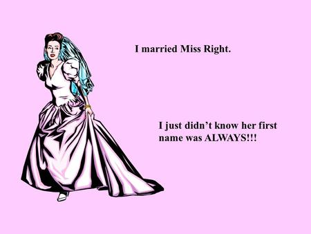 I married Miss Right. I just didn't know her first name was ALWAYS!!!