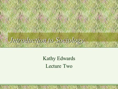 Introduction to Sociology Kathy Edwards Lecture Two.