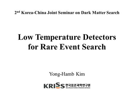 Yong-Hamb Kim Low Temperature Detectors for Rare Event Search 2 nd Korea-China Joint Seminar on Dark Matter Search.