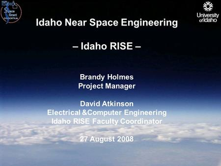 Idaho Near Space Engineering – Idaho RISE – Brandy Holmes Project Manager David Atkinson Electrical &Computer Engineering Idaho RISE Faculty Coordinator.
