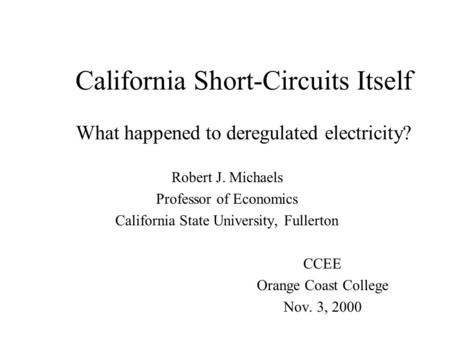 California Short-Circuits Itself What happened to deregulated electricity? Robert J. Michaels Professor of Economics California State University, Fullerton.