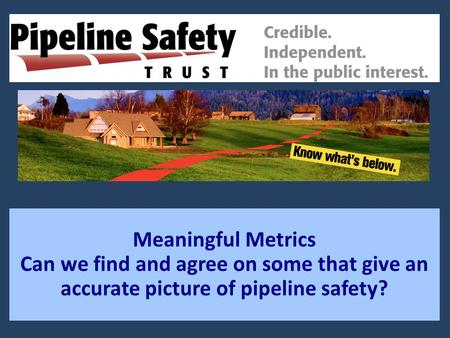 Meaningful Metrics Can we find and agree on some that give an accurate picture of pipeline safety?
