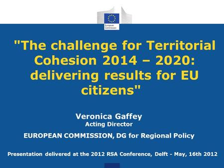 The challenge for Territorial Cohesion 2014 – 2020: delivering results for EU citizens Veronica Gaffey Acting Director EUROPEAN COMMISSION, DG for Regional.