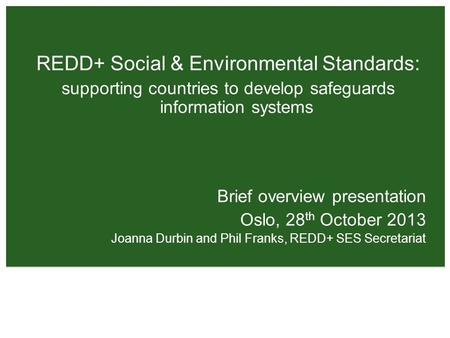REDD+ Social & Environmental Standards: supporting countries to develop safeguards information systems Brief overview presentation Oslo, 28 th October.