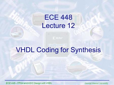 George Mason University ECE 448 – FPGA and ASIC Design with VHDL VHDL Coding for Synthesis ECE 448 Lecture 12.