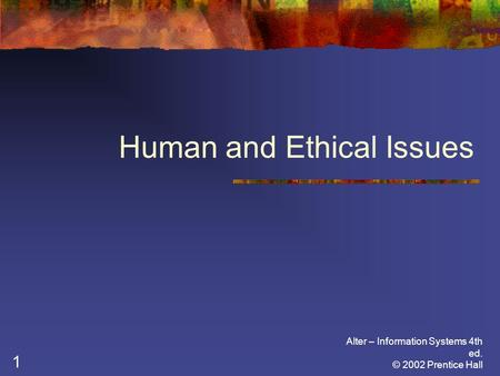 Alter – Information Systems 4th ed. © 2002 Prentice Hall 1 Human and Ethical Issues.