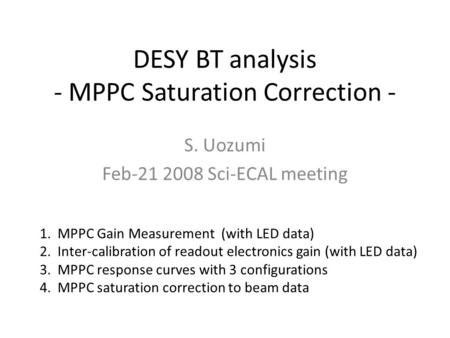 DESY BT analysis - MPPC Saturation Correction - S. Uozumi Feb-21 2008 Sci-ECAL meeting 1.MPPC Gain Measurement (with LED data) 2.Inter-calibration of readout.