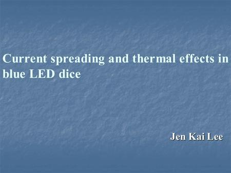 Current spreading and thermal effects in blue LED dice Jen Kai Lee.