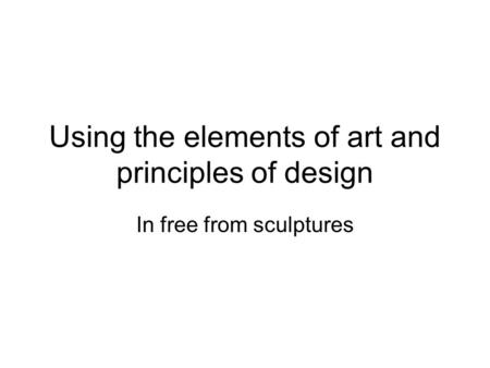 Using the elements of art and principles of design In free from sculptures.