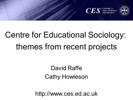 Centre for Educational Sociology: themes from recent projects David Raffe Cathy Howieson
