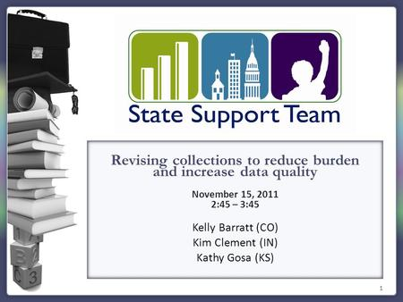 1 Revising collections to reduce burden and increase data quality November 15, 2011 2:45 – 3:45 Kelly Barratt (CO) Kim Clement (IN) Kathy Gosa (KS)