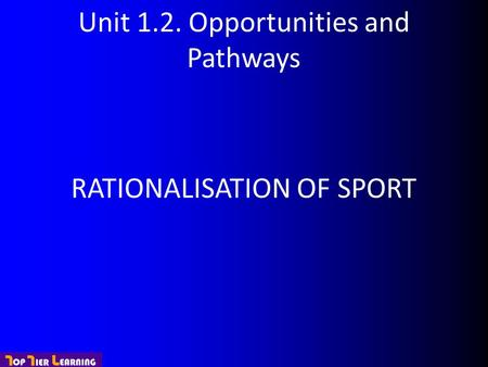 Unit 1.2. Opportunities and Pathways RATIONALISATION OF SPORT.