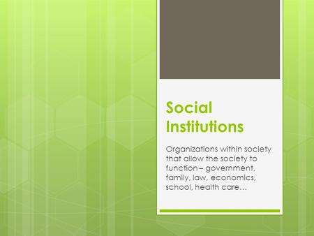 Social Institutions Organizations within society that allow the society to function – government, family, law, economics, school, health care…