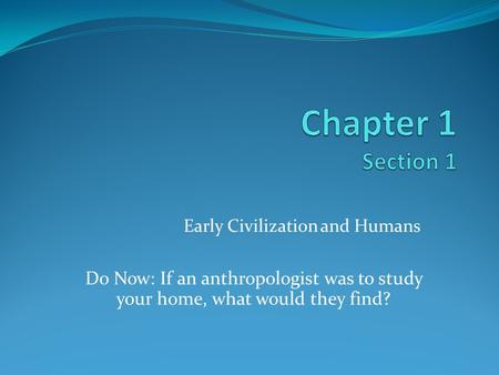 Early Civilization and Humans Do Now: If an anthropologist was to study your home, what would they find?