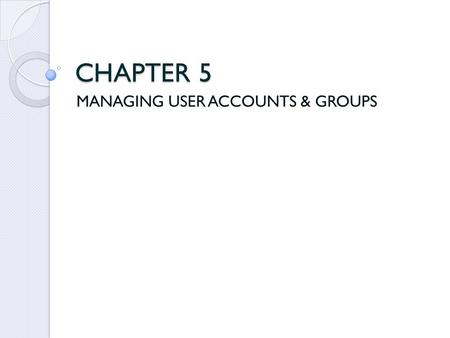CHAPTER 5 MANAGING USER ACCOUNTS & GROUPS. User Accounts Windows 95, 98 & Me do not need a user account like Windows XP Professional to access computer.