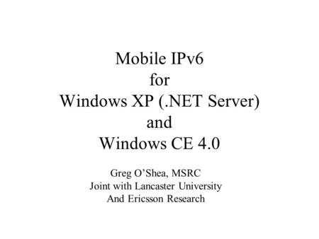 Mobile IPv6 for Windows XP (.NET Server) and Windows CE 4.0 Greg O'Shea, MSRC Joint with Lancaster University And Ericsson Research.
