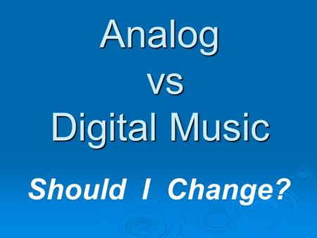 Analog vs Digital Music Should I Change?. Digital Music Presentation - 20072 DIGITAL RECORDING  For full detail on Digital recording Visit: 