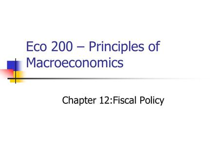 Eco 200 – Principles of Macroeconomics Chapter 12:Fiscal Policy.