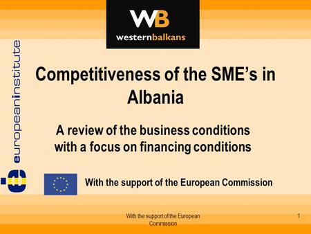 With the support of the European Commission 1 Competitiveness of the SME's in Albania A review of the business conditions with a focus on financing conditions.