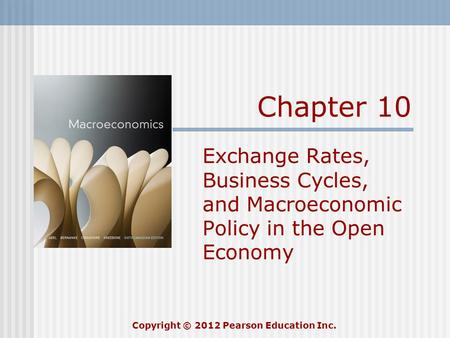 Chapter 10 Exchange Rates, Business Cycles, and Macroeconomic Policy in the Open Economy Copyright © 2012 Pearson Education Inc.
