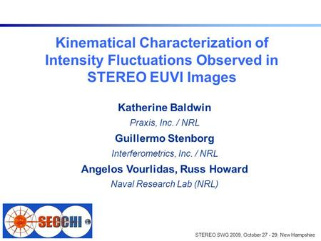 STEREO SWG 2009, October 27 - 29, New Hampshire Kinematical Characterization of Intensity Fluctuations Observed in STEREO EUVI Images Katherine Baldwin.