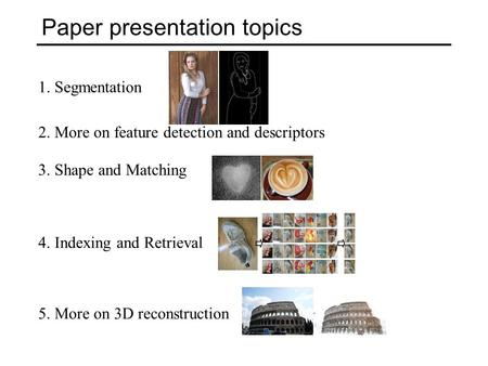 Paper presentation topics 2. More on feature detection and descriptors 3. Shape and Matching 4. Indexing and Retrieval 5. More on 3D reconstruction 1.