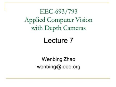 EEC-693/793 Applied Computer Vision with Depth Cameras Lecture 7 Wenbing Zhao