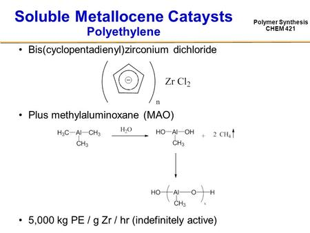 Polymer Synthesis CHEM 421 Soluble Metallocene Cataysts Polyethylene Bis(cyclopentadienyl)zirconium dichloride Plus methylaluminoxane (MAO) 5,000 kg PE.