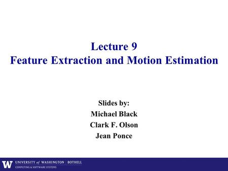 Lecture 9 Feature Extraction and Motion Estimation Slides by: Michael Black Clark F. Olson Jean Ponce.