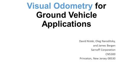 Visual Odometry for Ground Vehicle Applications David Nistér, Oleg Naroditsky, and James Bergen Sarnoff Corporation CN5300 Princeton, New Jersey 08530.