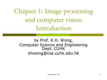 Introduction v6a1 Chapter 1: Image processing and computer vision Introduction by Prof. K.H. Wong, Computer Science and Engineering Dept. CUHK