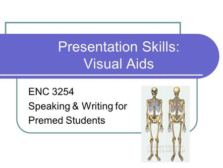 Presentation Skills: Visual Aids ENC 3254 Speaking & Writing for Premed Students.