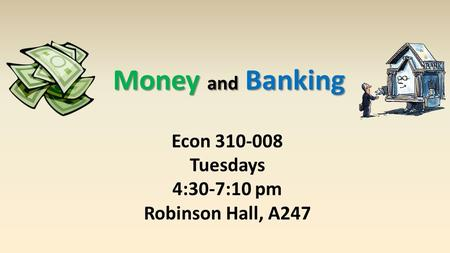 Money and Banking Econ 310-008 Tuesdays 4:30-7:10 pm Robinson Hall, A247.