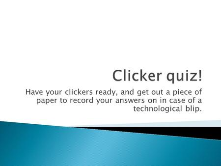 Have your clickers ready, and get out a piece of paper to record your answers on in case of a technological blip.