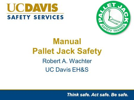 Think safe. Act safe. Be safe. Manual Pallet Jack Safety Robert A. Wachter UC Davis EH&S.