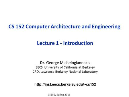 CS152, Spring 2016 CS 152 Computer Architecture and Engineering Lecture 1 - Introduction Dr. George Michelogiannakis EECS, University of California at.